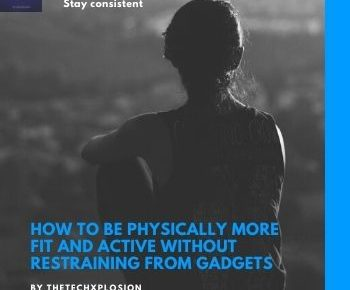 How To Be Physically More Fit And Active Without Restraining From Gadgets